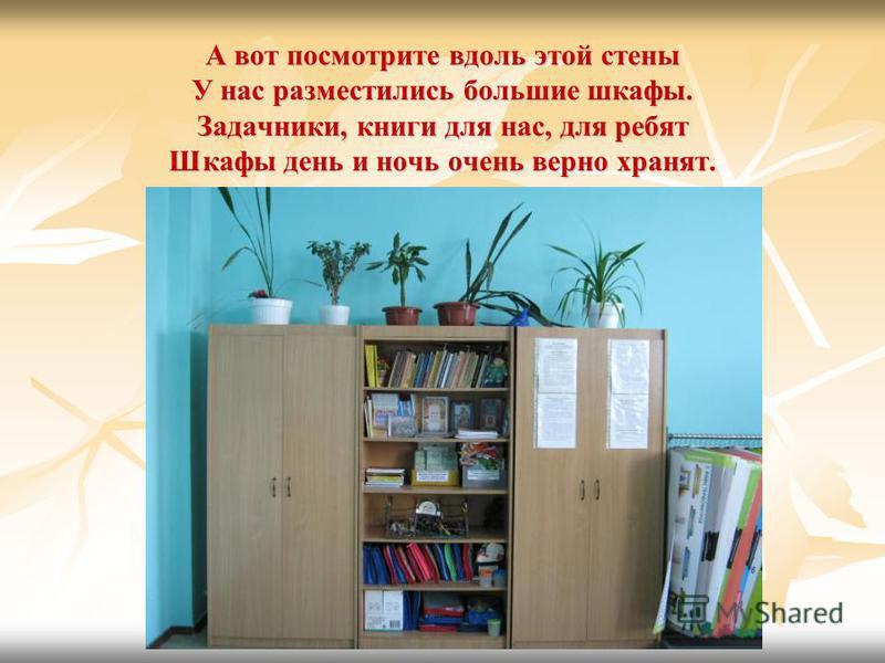 А вот посмотрите вдоль этой стены У нас разместились большие шкафы. Задачники, книги для нас, для ребят Шкафы день и ночь очень верно хранят.