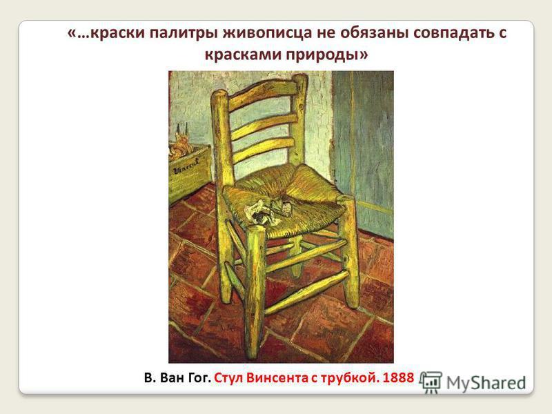 В. Ван Гог. Стул Винсента с трубкой. 1888 «…краски палитры живописца не обязаны совпадать с красками природы»