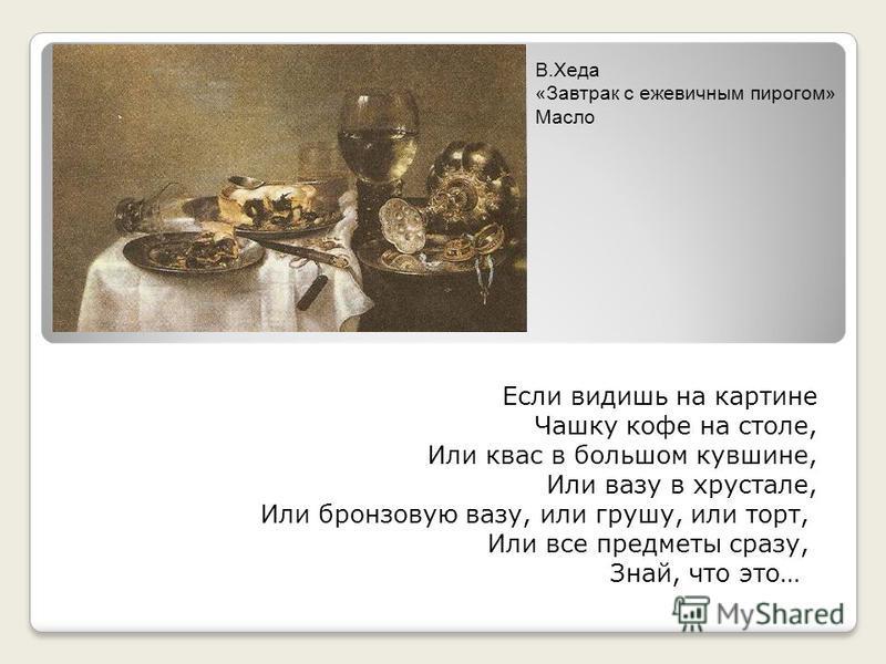Если видишь на картине Чашку кофе на столе, Или квас в большом кувшине, Или вазу в хрустале, Или бронзовую вазу, или грушу, или торт, Или все предметы сразу, Знай, что это… В.Хеда «Завтрак с ежевичным пирогом» Масло