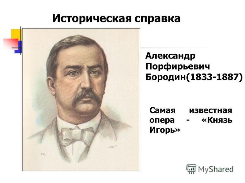 Историческая справка Александр Порфирьевич Бородин(1833-1887) Самая известная опера - «Князь Игорь»