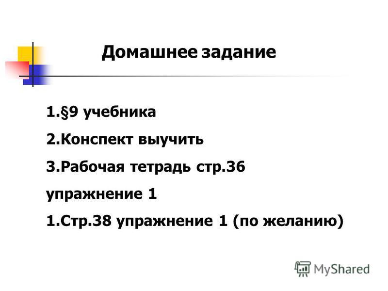 Домашнее задание 1.§9 учебника 2. Конспект выучить 3. Рабочая тетрадь стр.36 упражнение 1 1.Стр.38 упражнение 1 (по желанию)