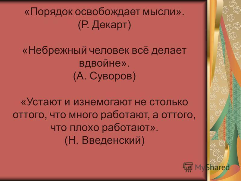 «Порядок освобождает мысли». (Р. Декарт) «Небрежный человек всё делает вдвойне». (А. Суворов) «Устают и изнемогают не столько оттого, что много работают, а оттого, что плохо работают». (Н. Введенский)