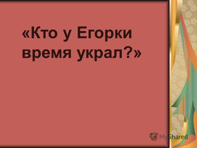 «Кто у Егорки время украл?»