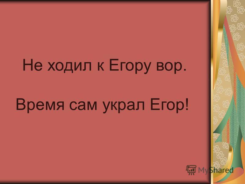 Не ходил к Егору вор. Время сам украл Егор!