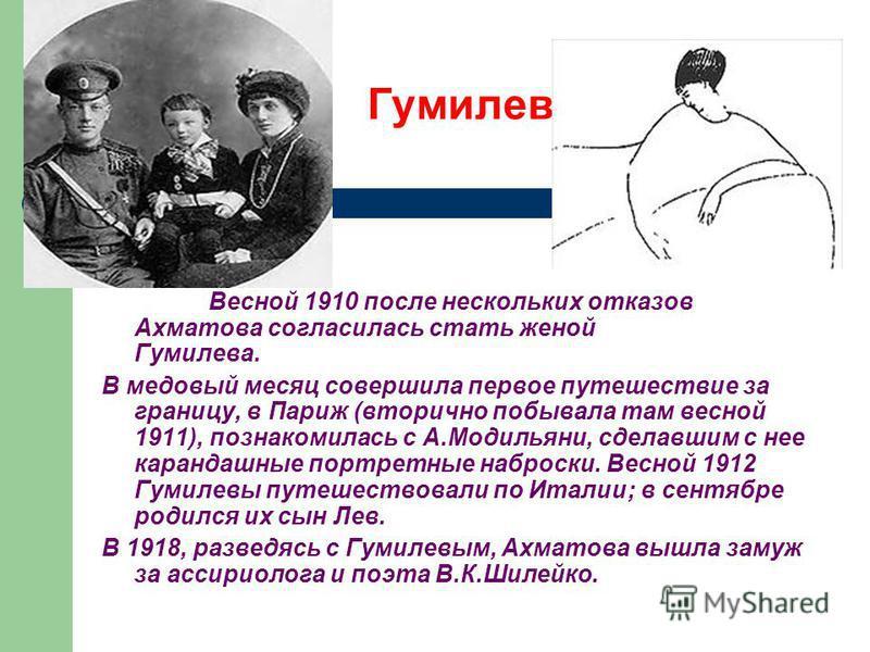Гумилев Весной 1910 после нескольких откаизов Ахматова согласилась стать женой Гумилева.Гумилева (в 1910-16 жила у негоВ В медовый месяц совершила первое путешествие за границу, в Париж (вторично побывала там весной 1911), познакомилась с А.Модильяни