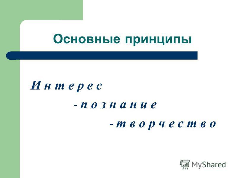 Основные принципы И н т е р е с - п о з н а н и е - т в о р ч е с т в о