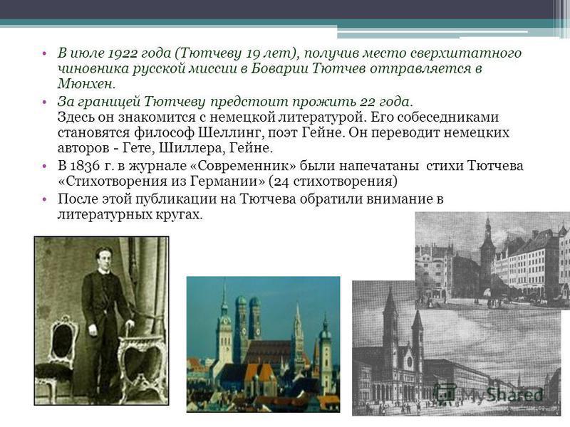 В июле 1922 года (Тютчеву 19 лет), получив место сверхштатного чиновника русской миссии в Боварии Тютчев отправляется в Мюнхен. За границей Тютчеву предстоит прожить 22 года. Здесь он знакомится с немецкой литературой. Его собеседниками становятся фи