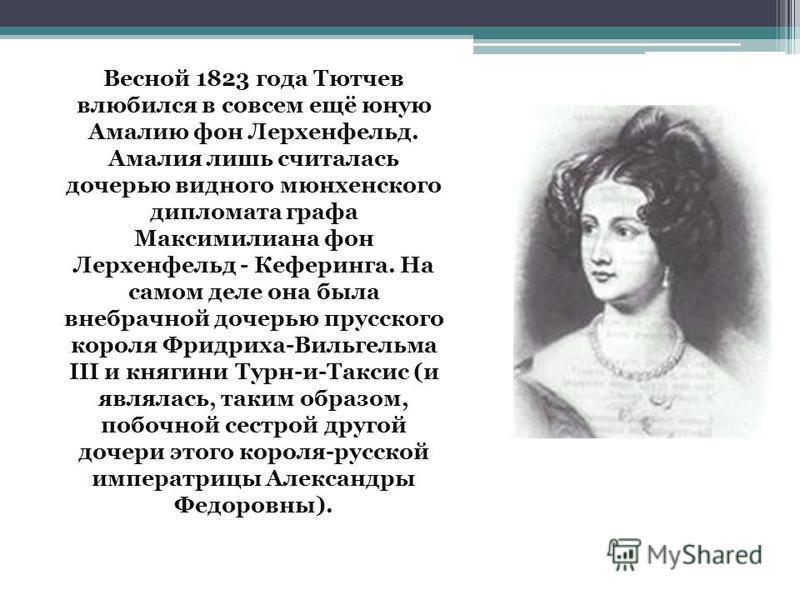 Весной 1823 года Тютчев влюбился в совсем ещё юную Амалию фон Лерхенфельд. Амалия лишь считалась дочерью видного мюнхенского дипломата графа Максимилиана фон Лерхенфельд - Кеферинга. На самом деле она была внебрачной дочерью прусского короля Фридриха