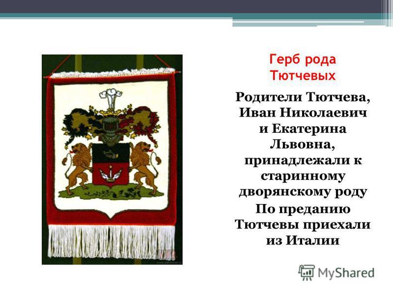 Герб рода Тютчевых Родители Тютчева, Иван Николаевич и Екатерина Львовна, принадлежали к старинному дворянскому роду По преданию Тютчевы приехали из Италии