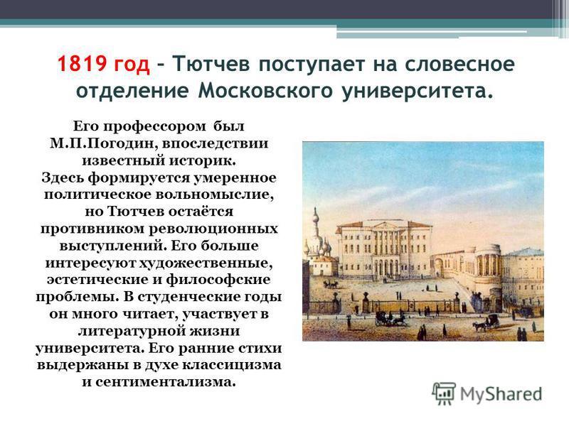 1819 год – Тютчев поступает на словесное отделение Московского университета. Его профессором был М.П.Погодин, впоследствии известный историк. Здесь формируется умеренное политическое вольномыслие, но Тютчев остаётся противником революционных выступле