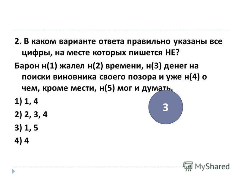 2. В каком варианте ответа правильно указаны все цифры, на месте которых пишется НЕ ? Барон н (1) жалел н (2) времени, н (3) денег на поиски виновника своего позора и уже н (4) о чем, кроме мести, н (5) мог и думать. 1) 1, 4 2) 2, 3, 4 3) 1, 5 4) 4 3