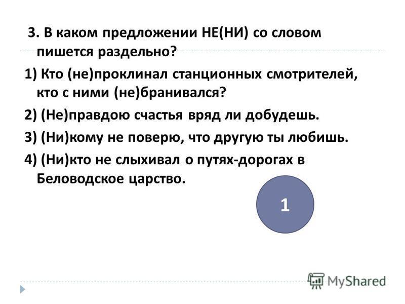 3. В каком предложении НЕ ( НИ ) со словом пишется раздельно ? 1) Кто ( не ) проклинал станционных смотрителей, кто с ними ( не ) бранивался ? 2) ( Не ) правдою счастья вряд ли добудешь. 3) ( Ни ) кому не поверю, что другую ты любишь. 4) ( Ни ) кто н