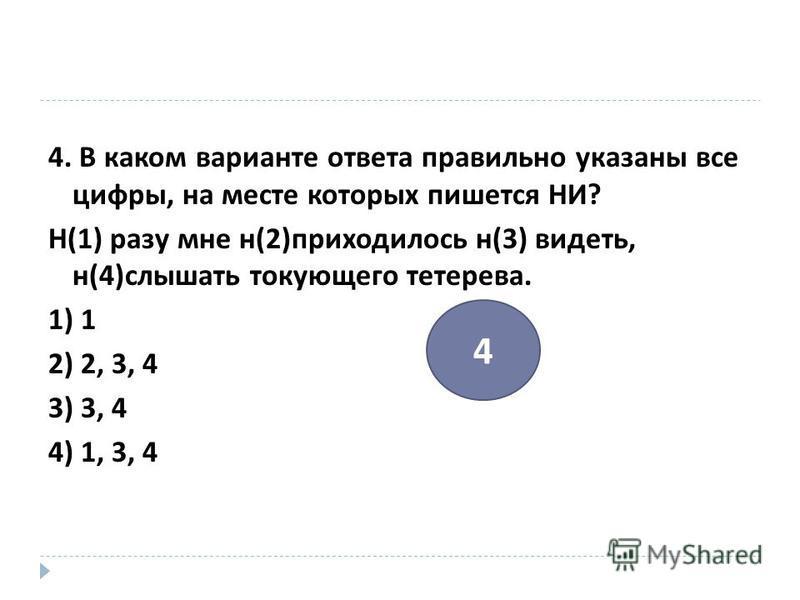 4. В каком варианте ответа правильно указаны все цифры, на месте которых пишется НИ ? Н (1) разу мне н (2) приходилось н (3) видеть, н (4) слышать токующего тетерева. 1) 1 2) 2, 3, 4 3) 3, 4 4) 1, 3, 4 4