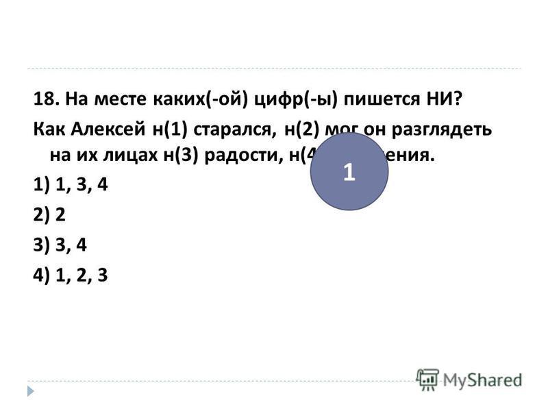 18. На месте каких (- ой ) цифр (- ы ) пишется НИ ? Как Алексей н (1) старался, н (2) мог он разглядеть на их лицах н (3) радости, н (4) удивления. 1) 1, 3, 4 2) 2 3) 3, 4 4) 1, 2, 3 1