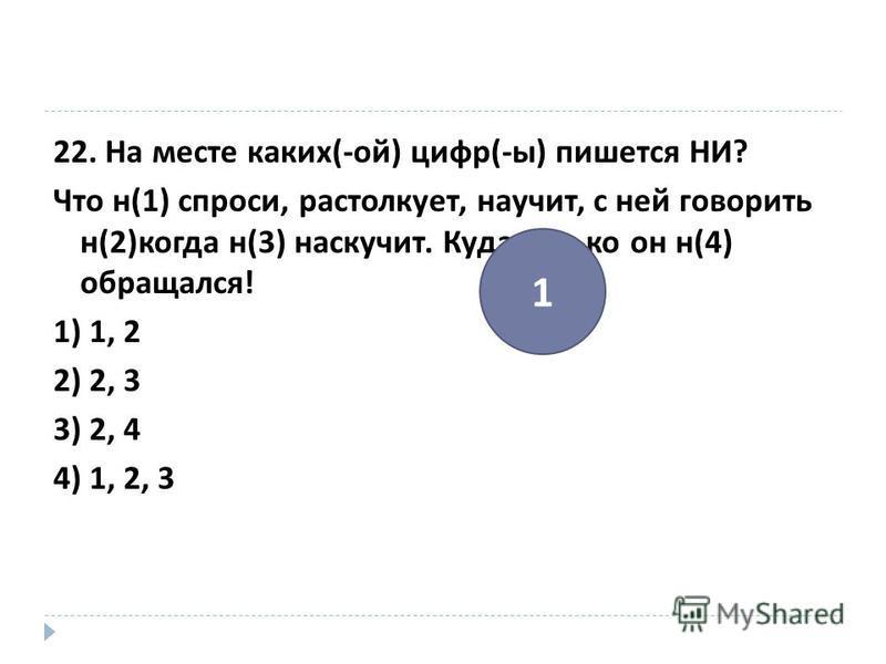 22. На месте каких (- ой ) цифр (- ы ) пишется НИ ? Что н (1) спроси, растолкует, научит, с ней говорить н (2) когда н (3) наскучит. Куда только он н (4) обращался ! 1) 1, 2 2) 2, 3 3) 2, 4 4) 1, 2, 3 1