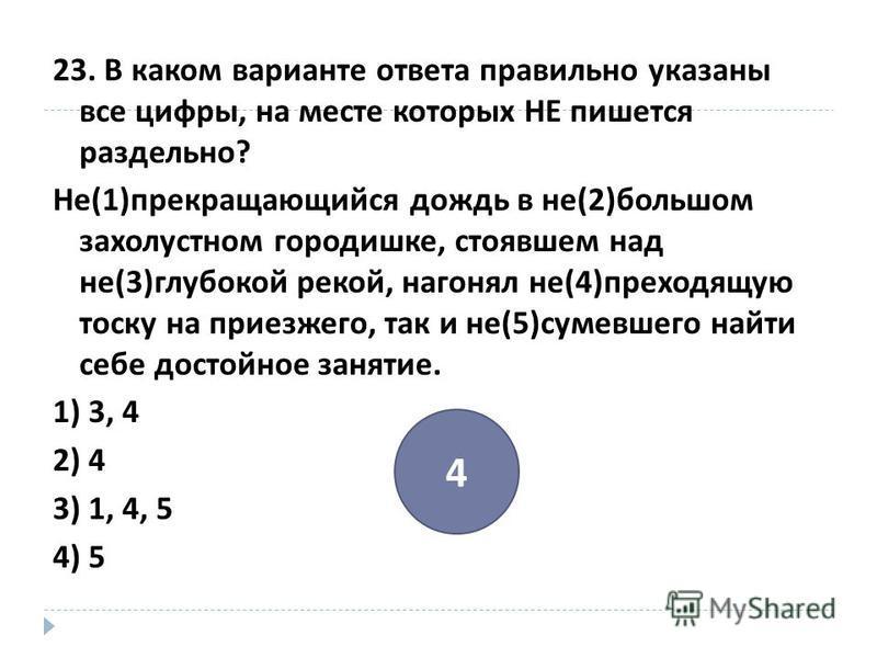 23. В каком варианте ответа правильно указаны все цифры, на месте которых НЕ пишется раздельно ? Не (1) прекращающийся дождь в не (2) большом захолустном городишке, стоявшем над не (3) глубокой рекой, нагонял не (4) преходящую тоску на приезжего, так