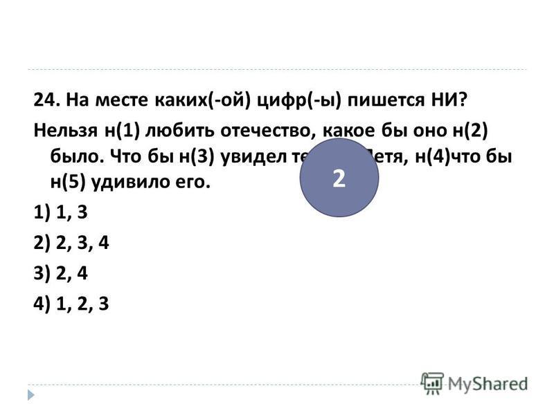 24. На месте каких (- ой ) цифр (- ы ) пишется НИ ? Нельзя н (1) любить отечество, какое бы оно н (2) было. Что бы н (3) увидел теперь Петя, н (4) что бы н (5) удивило его. 1) 1, 3 2) 2, 3, 4 3) 2, 4 4) 1, 2, 3 2