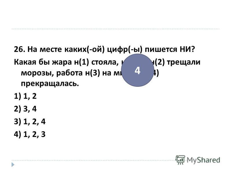 26. На месте каких (- ой ) цифр (- ы ) пишется НИ ? Какая бы жара н (1) стояла, как бы н (2) трещали морозы, работа н (3) на минуту н (4) прекращалась. 1) 1, 2 2) 3, 4 3) 1, 2, 4 4) 1, 2, 3 4