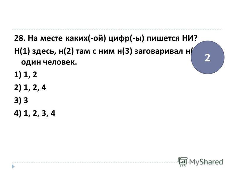28. На месте каких (- ой ) цифр (- ы ) пишется НИ ? Н (1) здесь, н (2) там с ним н (3) заговаривал н (4) один человек. 1) 1, 2 2) 1, 2, 4 3) 3 4) 1, 2, 3, 4 2