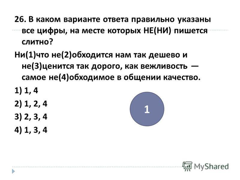 26. В каком варианте ответа правильно указаны все цифры, на месте которых НЕ ( НИ ) пишется слитно ? Ни (1) что не (2) обходится нам так дешево и не (3) ценится так дорого, как вежливость самое не (4) обходимое в общении качество. 1) 1, 4 2) 1, 2, 4