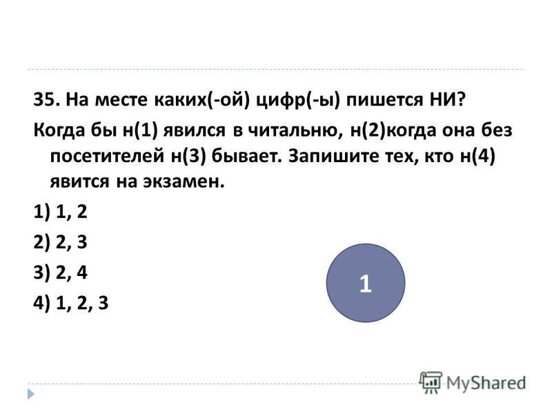 35. На месте каких (- ой ) цифр (- ы ) пишется НИ ? Когда бы н (1) явился в читальню, н (2) когда она без посетителей н (3) бывает. Запишите тех, кто н (4) явится на экзамен. 1) 1, 2 2) 2, 3 3) 2, 4 4) 1, 2, 3 1