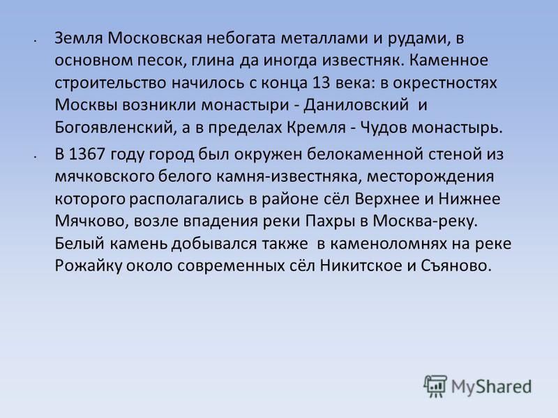 Земля Московская небогата металлами и рудами, в основном песок, глина да иногда известняк. Каменное строительство началось с конца 13 века: в окрестностях Москвы возникли монастыри - Даниловский и Богоявленский, а в пределах Кремля - Чудов монастырь.
