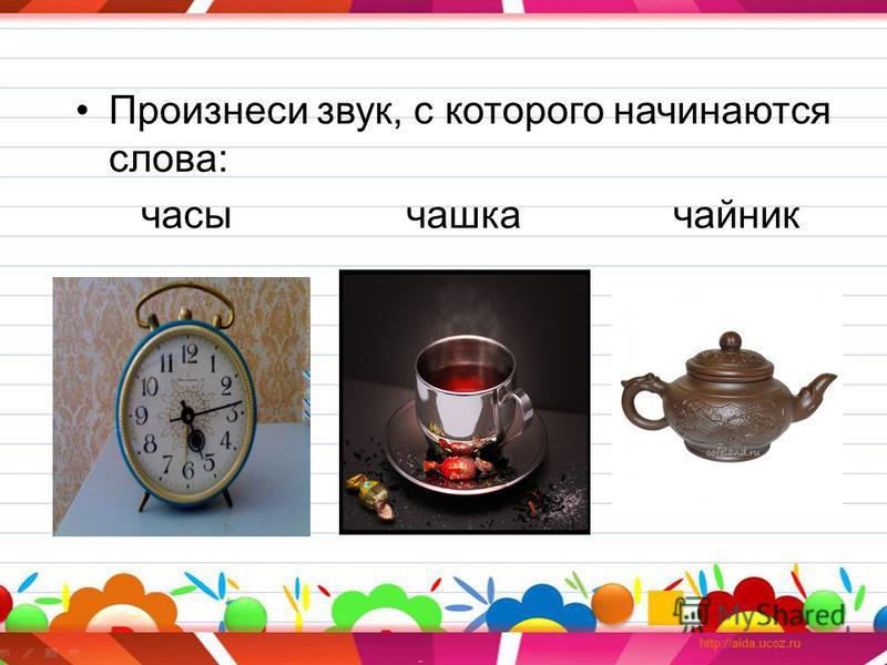 Произнеси звук, с которого начинаются слова: часы чашкаф чайник