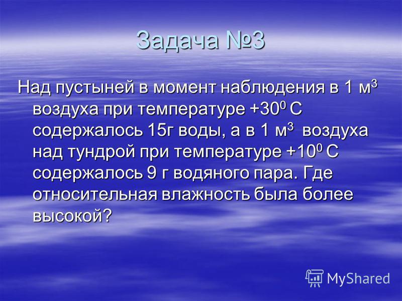 Задача 3 Над пустыней в момент наблюдения в 1 м 3 воздуха при температуре +30 0 С содержалось 15 г воды, а в 1 м 3 воздуха над тундрой при температуре +10 0 С содержалось 9 г водяного пара. Где относительная влажность была более высокой?