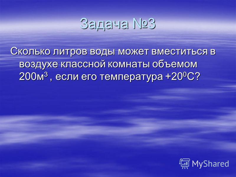 Задача 3 Сколько литров воды может вместиться в воздухе классной комнаты объемом 200 м 3, если его температура +20 0 С?