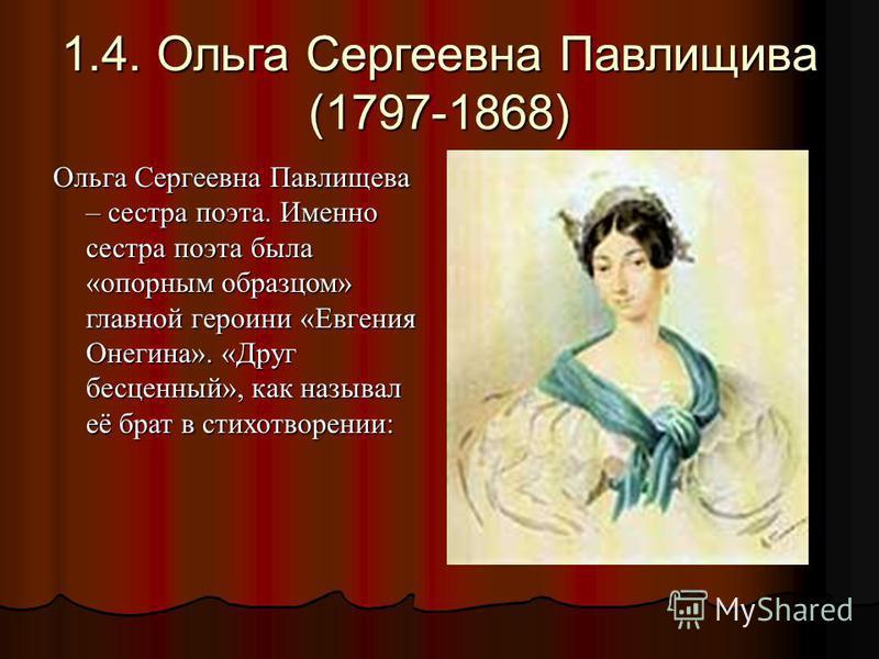 1.4. Ольга Сергеевна Павлищива (1797-1868) Ольга Сергеевна Павлищева – сестра поэта. Именно сестра поэта была «опорным образцом» главной героини «Евгения Онегина». «Друг бесценный», как называл её брат в стихотворении:
