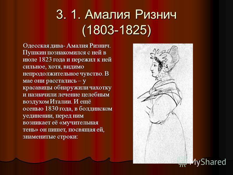 3. 1. Амалия Ризнич (1803-1825) Одесская дива- Амалия Ризнич. Пушкин познакомился с ней в июле 1823 года и пережил к ней сильное, хотя, видимо непродолжительное чувство. В мае они расстались – у красавицы обнаружили чахотку и назначили лечение целебн