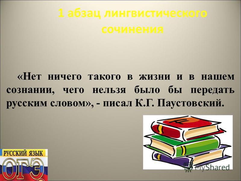 1 абзац лингвистического сочинения «Нет ничего такого в жизни и в нашем сознании, чего нельзя было бы передать русским словом», - писал К.Г. Паустовский.