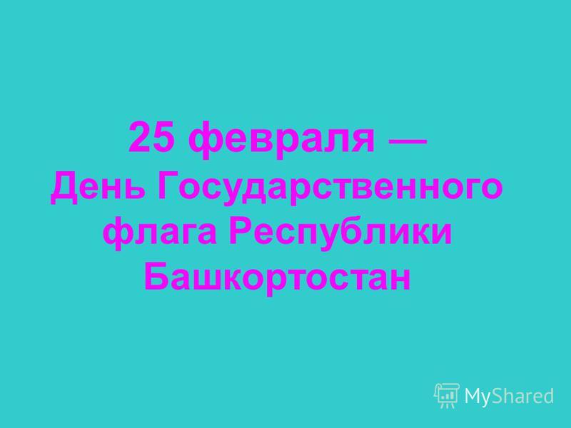 25 февраля День Государственного флага Республики Башкортостан