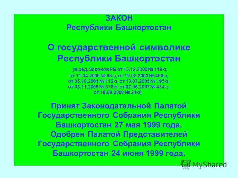 ЗАКОН Республики Башкортостан О государственной символике Республики Башкортостан (в ред. Законов РБ от 13.12.2000 119-з, от 11.04.2000 63-з, от 12.02.2003 466-з, от 05.10.2004 112-з, от 13.07.2005 195-з, от 03.11.2006 370-з, от 07.06.2007 434-з, от