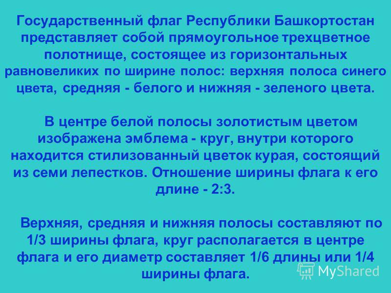 Государственный флаг Республики Башкортостан представляет собой прямоугольное трехцветное полотнище, состоящее из горизонтальных равновеликих по ширине полос: верхняя полоса синего цвета, средняя - белого и нижняя - зеленого цвета. В центре белой пол