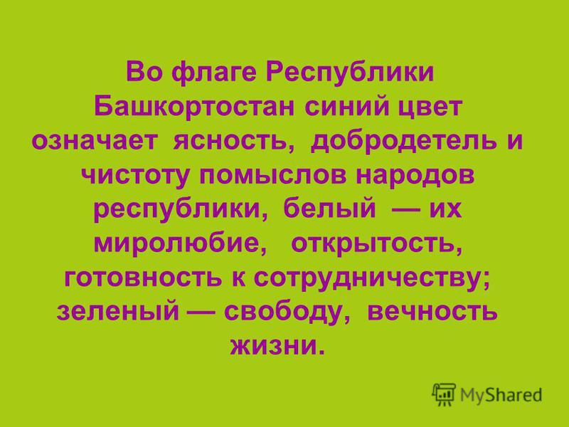 Во флаге Республики Башкортостан синий цвет означает ясность, добродетель и чистоту помыслов народов республики, белый их миролюбие, открытость, готовность к сотрудничеству; зеленый свободу, вечность жизни.