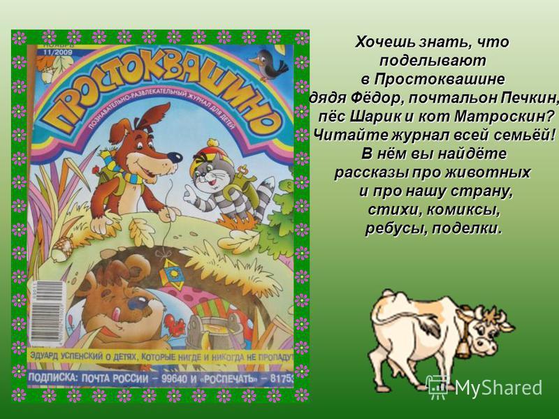 Хочешь знать, что поделывают в Простоквашине дядя Фёдор, почтальон Печкин, пёс Шарик и кот Матроскин? пёс Шарик и кот Матроскин? Читайте журнал всей семьёй! В нём вы найдёте рассказы про животных и про нашу страну, и про нашу страну, стихи, комиксы,