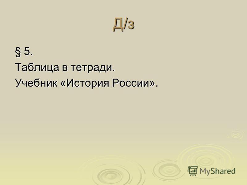 Д/з § 5. Таблица в тетради. Учебник «История России».