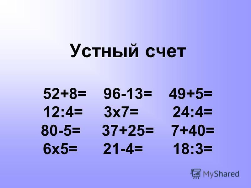 Устный счет 52+8= 96-13= 49+5= 12:4= 3 х 7= 24:4= 80-5= 37+25= 7+40= 6 х 5= 21-4= 18:3=