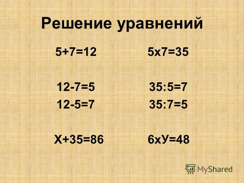 Решение уравнений 5+7=12 5 х 7=35 12-7=5 35:5=7 12-5=7 35:7=5 Х+35=86 6 хУ=48
