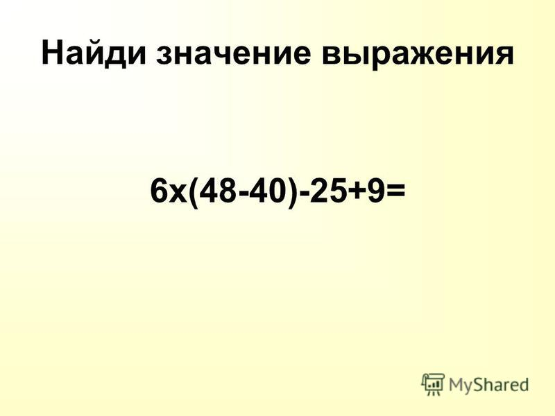 Найди значение выражения 6 х(48-40)-25+9=