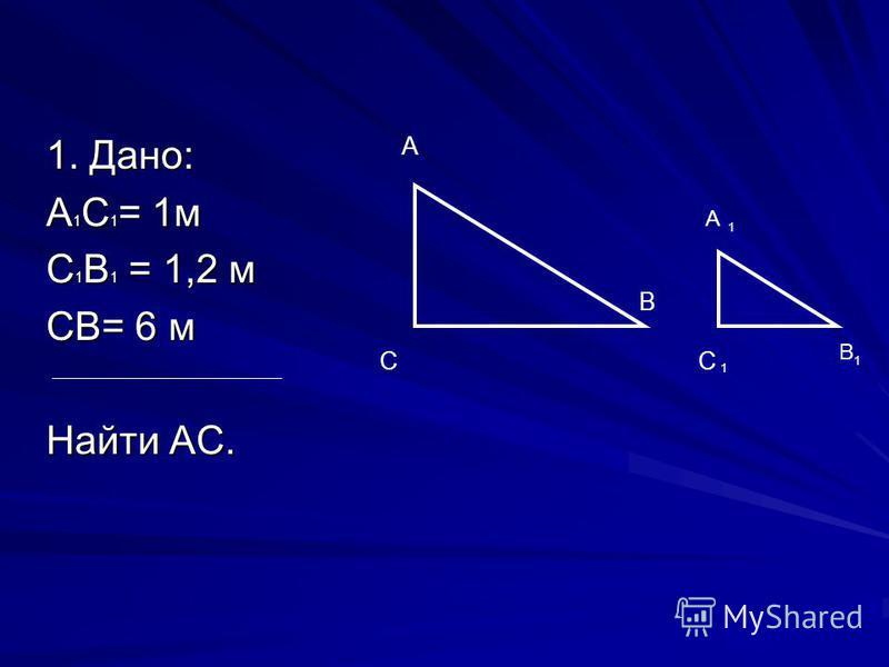 1. Дано: А 1 С 1 = 1 м С 1 В 1 = 1,2 м СВ= 6 м Найти АС. А С В C В А 1 1 1