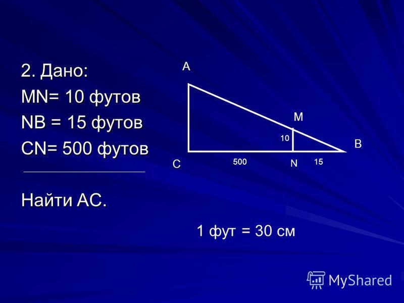 2. Дано: МN= 10 футов NВ = 15 футов СN= 500 футов Найти АС. А С В N М 10 50015 1 фут = 30 см