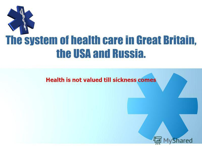 The system of health care in Great Britain, the USA and Russia. Health is not valued till sickness comes