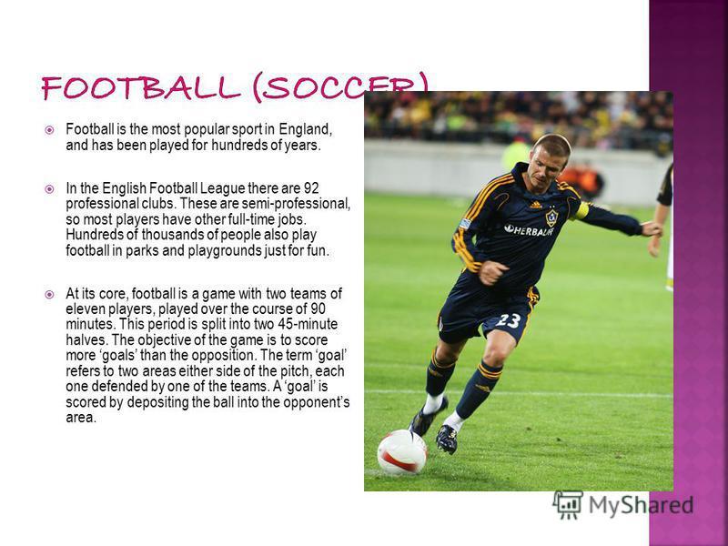 Football is the most popular sport in England, and has been played for hundreds of years. In the English Football League there are 92 professional clubs. These are semi-professional, so most players have other full-time jobs. Hundreds of thousands of