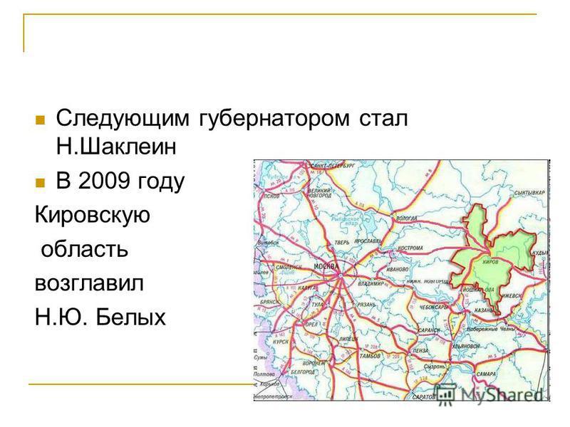 Следующим губернатором стал Н.Шаклеин В 2009 году Кировскую область возглавил Н.Ю. Белых