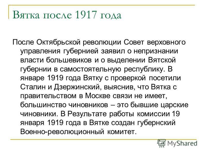 Вятка после 1917 года После Октябрьской революции Совет верховного управления губернией заявил о непризнании власти большевиков и о выделении Вятской губернии в самостоятельную республику. В январе 1919 года Вятку с проверкой посетили Сталин и Дзержи