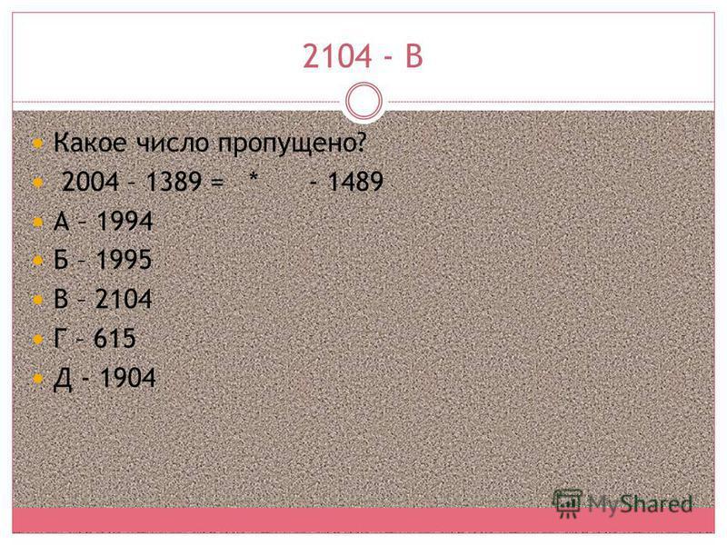 2104 - В Какое число пропущено? 2004 – 1389 = * - 1489 А – 1994 Б – 1995 В – 2104 Г – 615 Д - 1904
