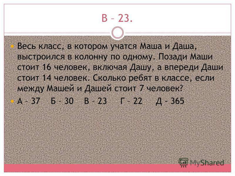 В – 23. Весь класс, в котором учатся Маша и Даша, выстроился в колонну по одному. Позади Маши стоит 16 человек, включая Дашу, а впереди Даши стоит 14 человек. Сколько ребят в классе, если между Машей и Дашей стоит 7 человек? А – 37 Б – 30 В – 23 Г –