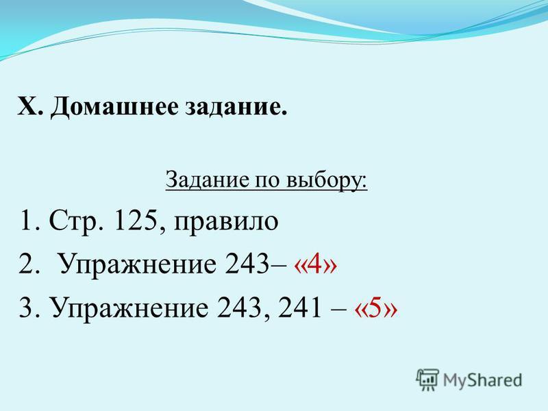 Х. Домашнее задание. Задание по выбору: 1. Стр. 125, правило 2. Упражнение 243– «4» 3. Упражнение 243, 241 – «5»